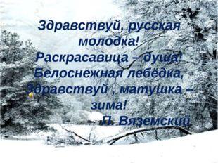 Здравствуй, русская молодка! Раскрасавица – душа! Белоснежная лебёдка, Здравс