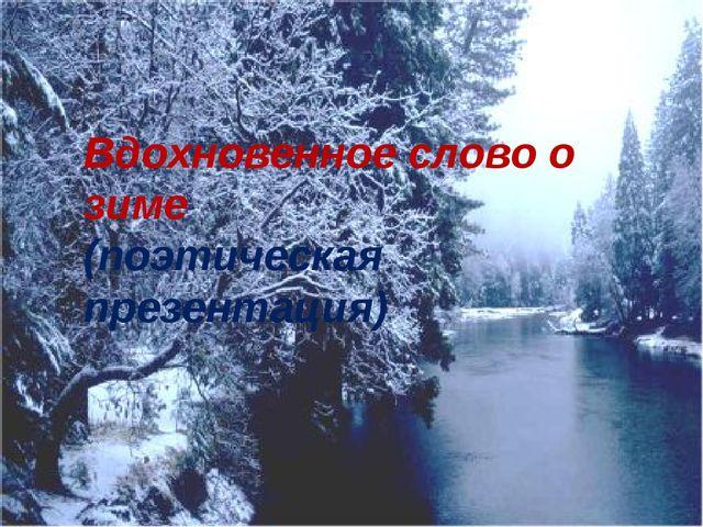 Вдохновенное слово о зиме (поэтическая презентация)