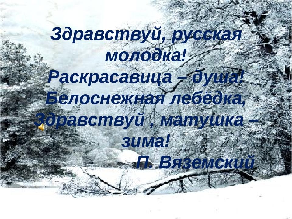 Здравствуй, русская молодка! Раскрасавица – душа! Белоснежная лебёдка, Здравс...