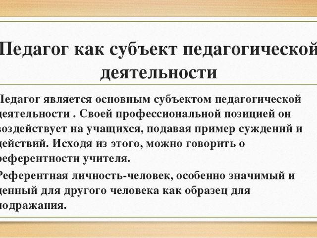 Педагог как субъект педагогической деятельности Педагог является основным суб...