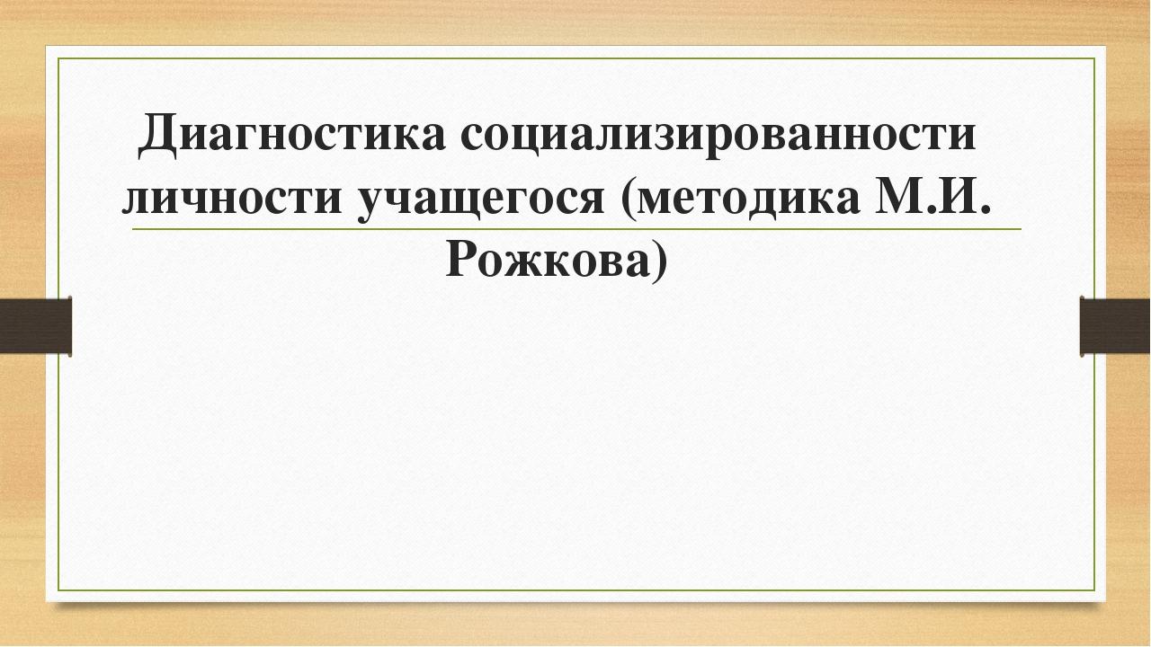 Диагностика социализированности личности учащегося (методика М.И. Рожкова)