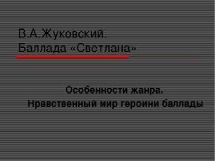 В.А.Жуковский. Баллада «Светлана» Особенности жанра. Нравственный мир героини