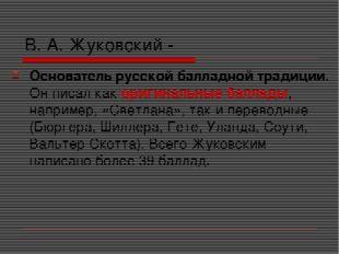 В. А. Жуковский - Основатель русской балладной традиции. Он писал как оригина