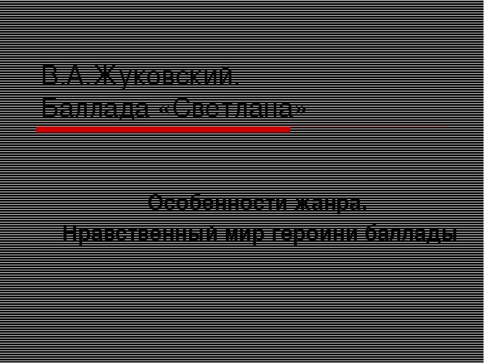 В.А.Жуковский. Баллада «Светлана» Особенности жанра. Нравственный мир героини...