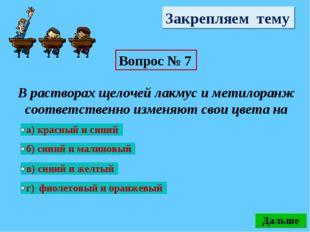 Закрепляем тему Вопрос № 7 В растворах щелочей лакмус и метилоранж соответств
