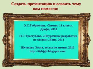 Создать презентацию и освоить тему нам помогли: О.С.Габриелян, «Химия. 11 кла