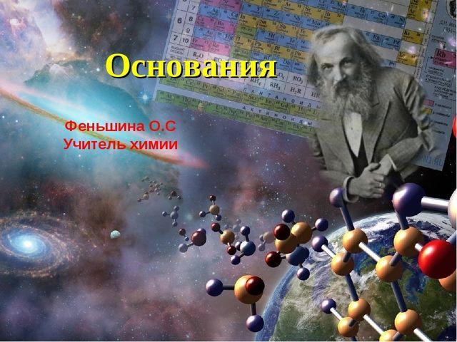 Основания Феньшина О.С Учитель химии