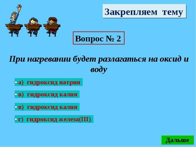 Закрепляем тему Вопрос № 2 При нагревании будет разлагаться на оксид и воду