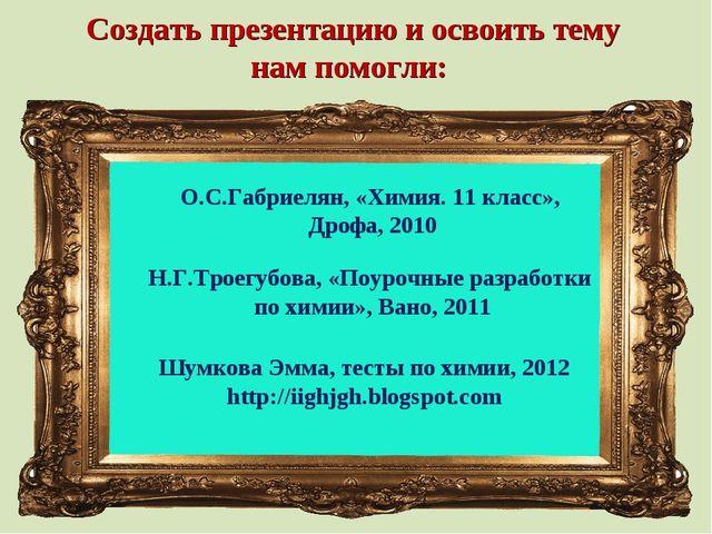Создать презентацию и освоить тему нам помогли: О.С.Габриелян, «Химия. 11 кла...