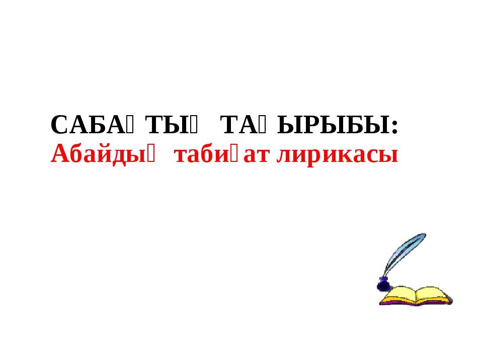 САБАҚТЫҢ ТАҚЫРЫБЫ: Абайдың табиғат лирикасы