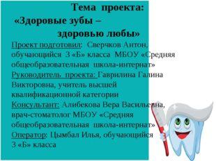 Тема проекта: «Здоровые зубы – здоровью любы» Проект подготовил: Сверчков Ан