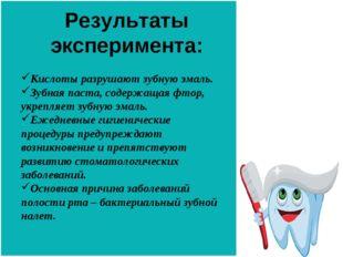 Результаты эксперимента: Кислоты разрушают зубную эмаль. Зубная паста, содерж