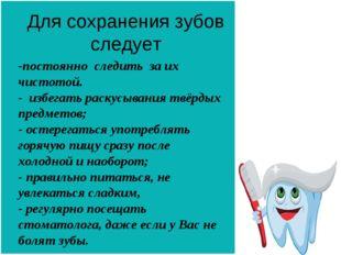 Для сохранения зубов следует -постоянно следить за их чистотой. - избегать ра