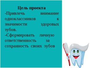 Цель проекта -Привлечь внимание одноклассников к значимости здоровых зубов.