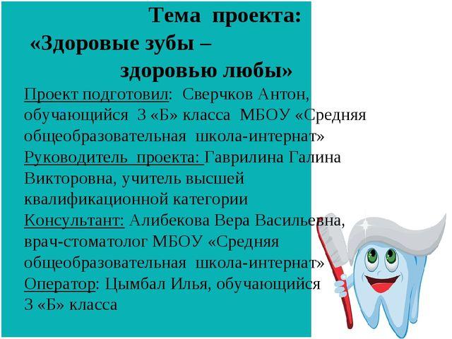 Тема проекта: «Здоровые зубы – здоровью любы» Проект подготовил: Сверчков Ан...