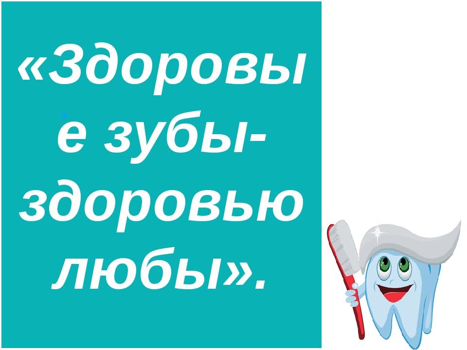 «Здоровые зубы-здоровью любы».