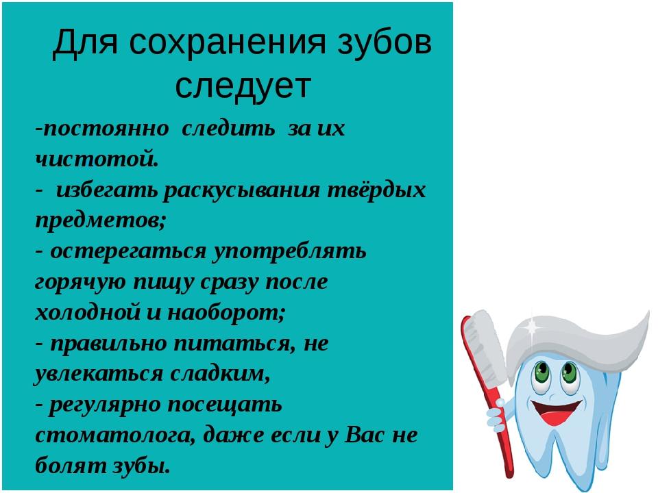 Для сохранения зубов следует -постоянно следить за их чистотой. - избегать ра...