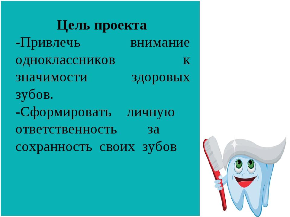 Цель проекта -Привлечь внимание одноклассников к значимости здоровых зубов....