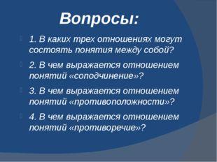 Вопросы: 1. В каких трех отношениях могут состоять понятия между собой? 2. В