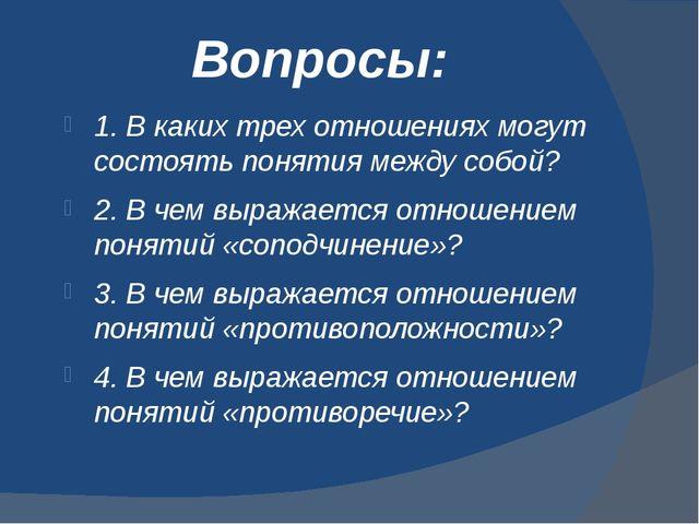 Вопросы: 1. В каких трех отношениях могут состоять понятия между собой? 2. В...