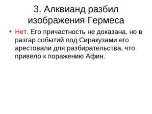 3. Алквианд разбил изображения Гермеса Нет. Его причастность не доказана, но