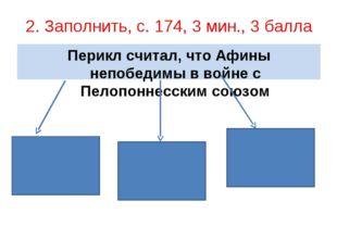 2. Заполнить, с. 174, 3 мин., 3 балла Перикл считал, что Афины непобедимы в в