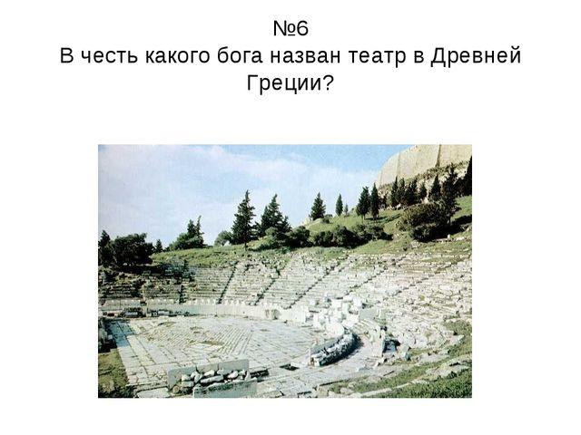 №6 В честь какого бога назван театр в Древней Греции?