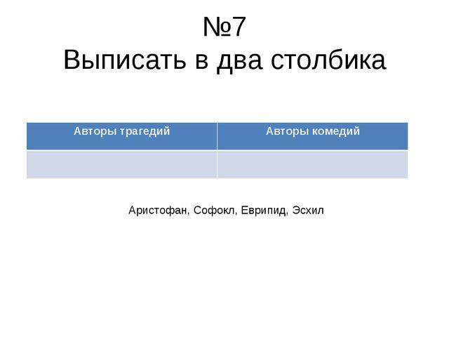 №7 Выписать в два столбика Аристофан, Софокл, Еврипид, Эсхил Авторы трагедий...