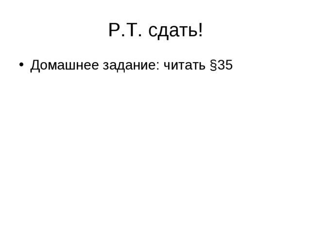 Р.Т. сдать! Домашнее задание: читать §35