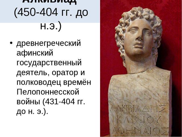 Алкивиад (450-404 гг. до н.э.) древнегреческий афинский государственный деяте...