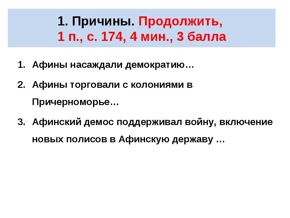 1. Причины. Продолжить, 1 п., с. 174, 4 мин., 3 балла Афины насаждали демокра...