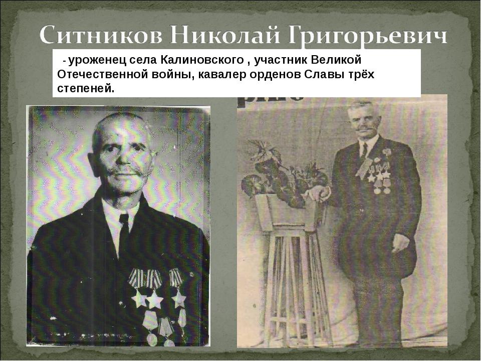 - уроженец села Калиновского , участник Великой Отечественной войны, кавалер...