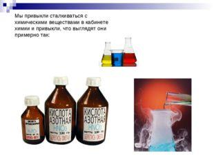 Мы привыкли сталкиваться с химическими веществами в кабинете химии и привыкли