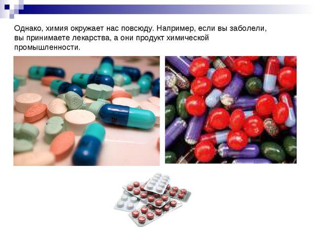 Однако, химия окружает нас повсюду. Например, если вы заболели, вы принимаете...