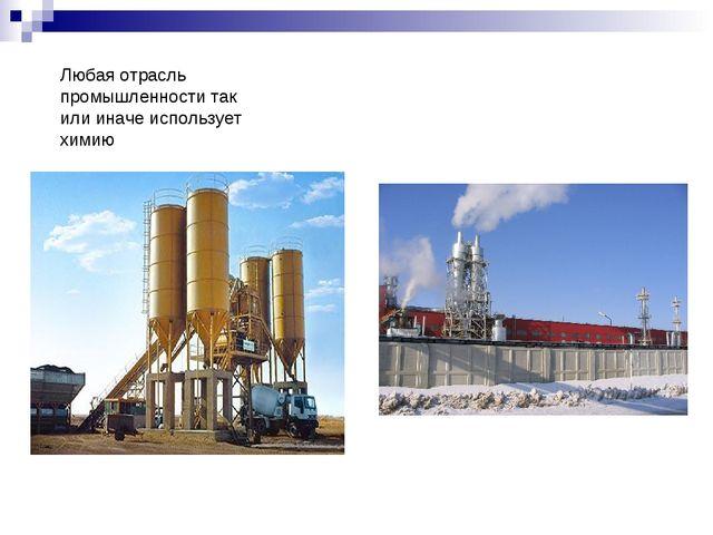 Любая отрасль промышленности так или иначе использует химию