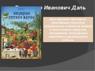 Владимир Иванович Даль Был морским офицером, прилежным студентом университета