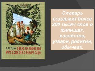 Словарь содержит более 200 тысяч слов о жилищах, хозяйстве, утвари, религии,