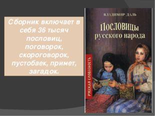 Сборник включает в себя 36 тысяч пословиц, поговорок, скороговорок, пустобаек