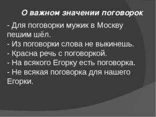 О важном значении поговорок - Для поговорки мужик в Москву пешим шёл. - Из по