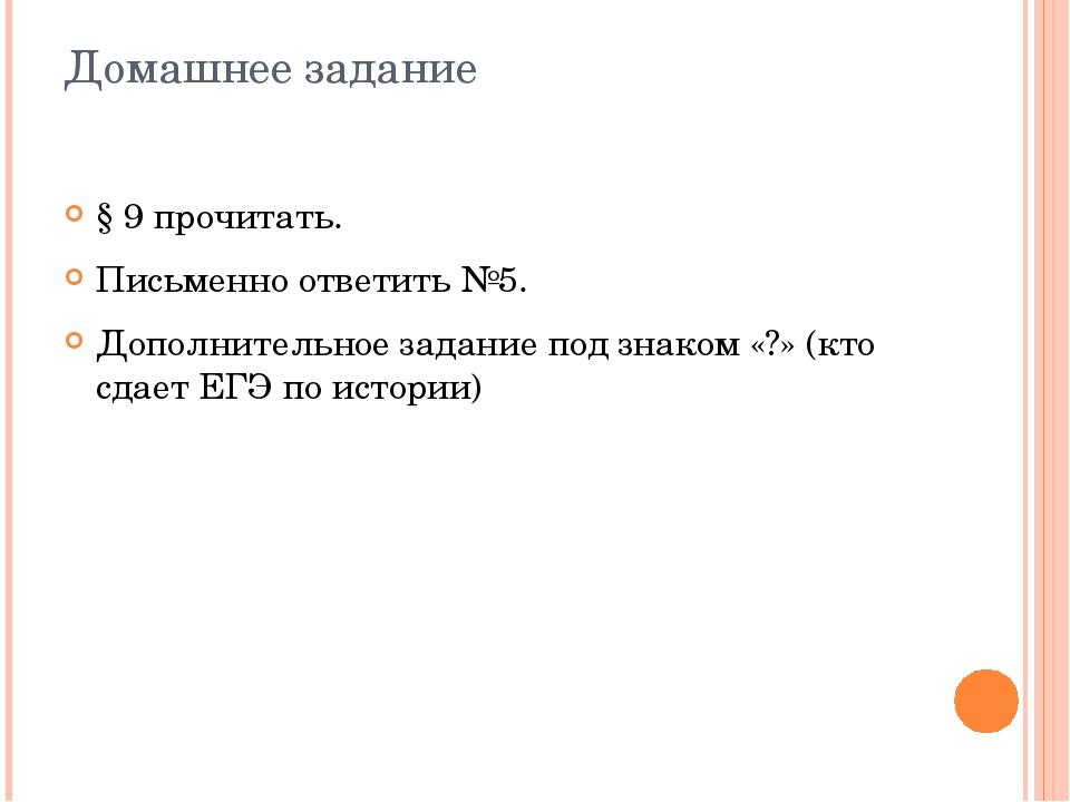 Домашнее задание § 9 прочитать. Письменно ответить №5. Дополнительное задание...