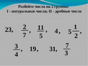 Разбейте числа на 2 группы: I - натуральные числа; II - дробные числа 23, 2 7