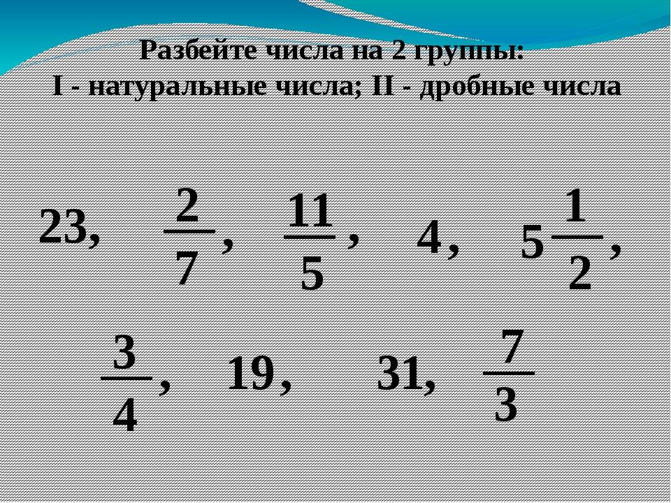 Разбейте числа на 2 группы: I - натуральные числа; II - дробные числа 23, 2 7...