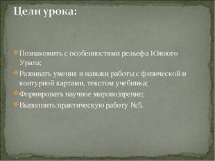 Познакомить с особенностями рельефа Южного Урала; Развивать умения и навыки