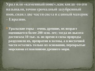 Уральские горы – очень древние, их возраст оценивается более 200 млн. лет; то