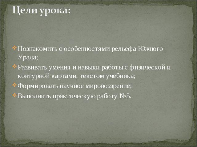 Познакомить с особенностями рельефа Южного Урала; Развивать умения и навыки...