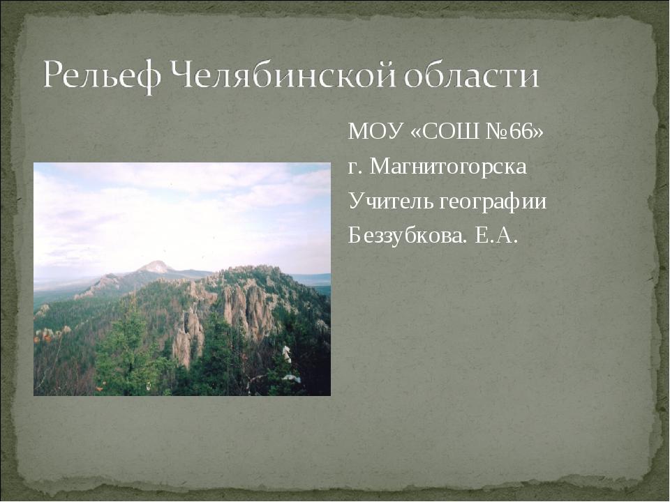МОУ «СОШ №66» г. Магнитогорска Учитель географии Беззубкова. Е.А.