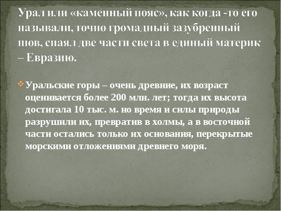 Уральские горы – очень древние, их возраст оценивается более 200 млн. лет; то...