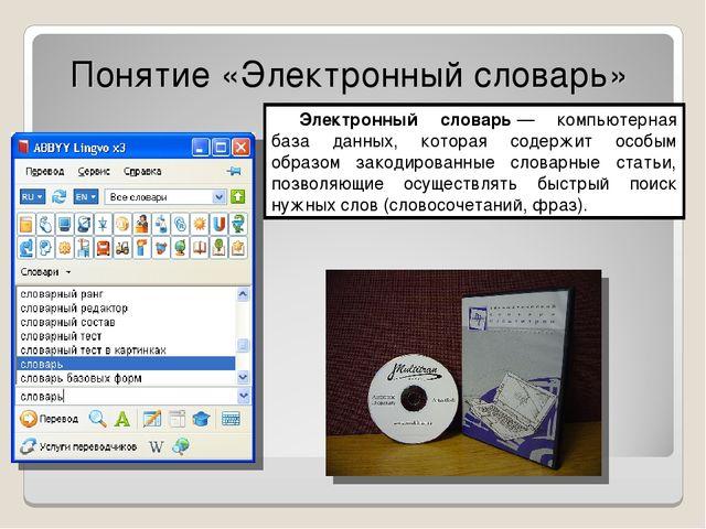 Понятие «Электронный словарь» Электронный словарь— компьютерная база данных,...