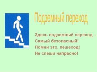 Здесь подземный переход – Самый безопасный! Помни это, пешеход! Не спеши напр