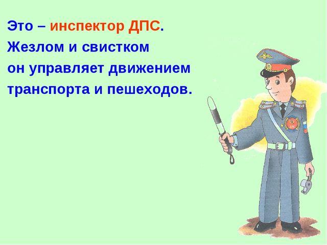 Это – инспектор ДПС. Жезлом и свистком он управляет движением транспорта и пе...